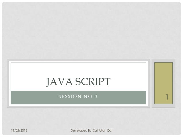 JAVA SCRIPT SESSION NO 3  11/25/2013  Developed By: Saif Ullah Dar  1