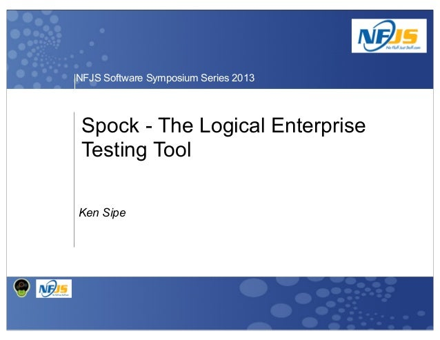 NFJS Software Symposium Series 2013  Spock - The Logical Enterprise Testing Tool Ken Sipe