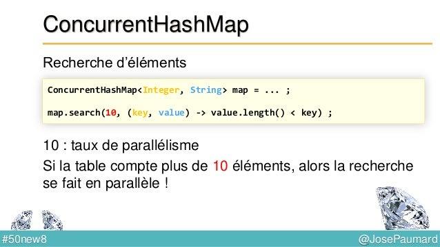@JosePaumard#50new8 Pas de ConcurrentHashSet Mais… Crée une concurrent hashmap dont les valeurs sont Boolean.TRUE Sert de ...