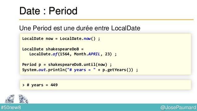 @JosePaumard#50new8 Date : LocalTime Permet de coder une heure empirique : 10h20 LocalTime now = LocalTime.now() ; LocalTi...