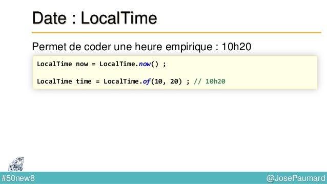 @JosePaumard#50new8 Date : ZonedTime On peut faire des calculs sur les heures localisées ZonedDateTime currentMeeting = Zo...
