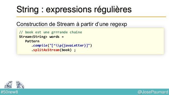 @JosePaumard#50new8 String : concaténation Le spécialiste Java 8 écrit Ce qui affiche // The JDK 8 way StringJoiner sj = n...