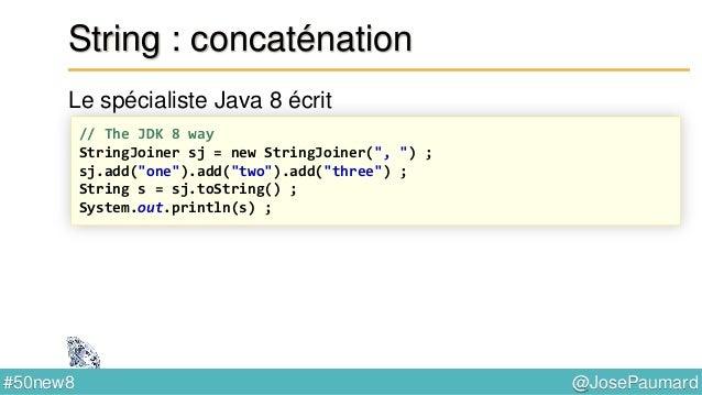 @JosePaumard#50new8 String : concaténation S'utilise aussi à partir de String directement Ce qui affiche // From the Strin...