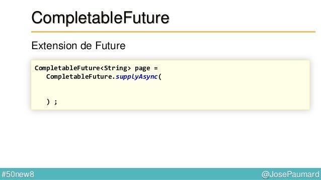 @JosePaumard#50new8 CompletableFuture thenCompose : composition de tâches dans le futur CompletableFuture.supplyAsync( () ...