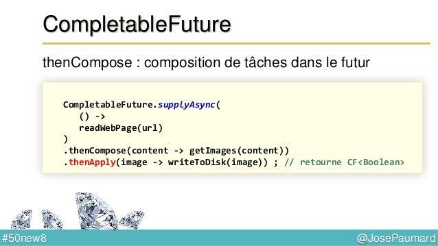 @JosePaumard#50new8 CompletableFuture applyToEither : utilise le premier résultat disponible CompletableFuture cf1 = ... ;...