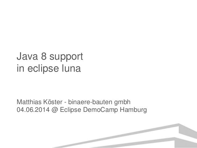 Java 8 support in eclipse luna Matthias Köster - binaere-bauten gmbh 04.06.2014 @ Eclipse DemoCamp Hamburg