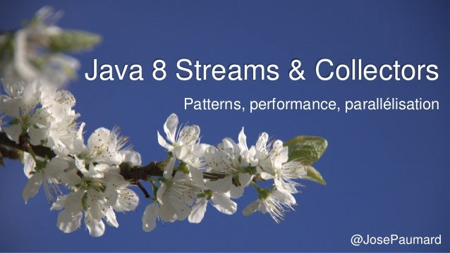Java 8 Streams & Collectors Patterns, performance, parallélisation @JosePaumard
