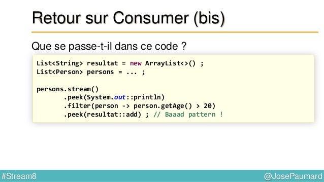 @JosePaumard#Stream8 Retour sur Stream Donc on a : - une méthode forEach(Consumer) - une méthode peek(Consumer) - une méth...