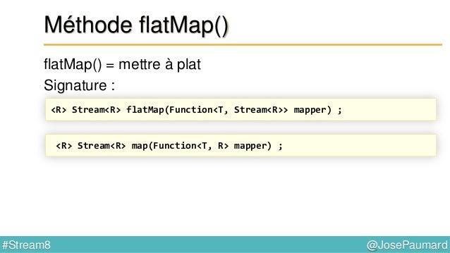 @JosePaumard#Stream8 Méthode flatMap() flatMap() = mettre à plat Signature : S'il s'agissait d'un mapping classique flatMa...