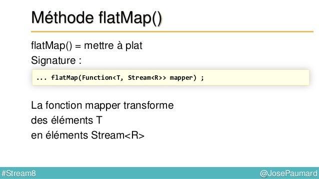 @JosePaumard#Stream8 Méthode flatMap() flatMap() = mettre à plat Signature : Mais il s'agit d'un flatMap ! ... flatMap(Fun...
