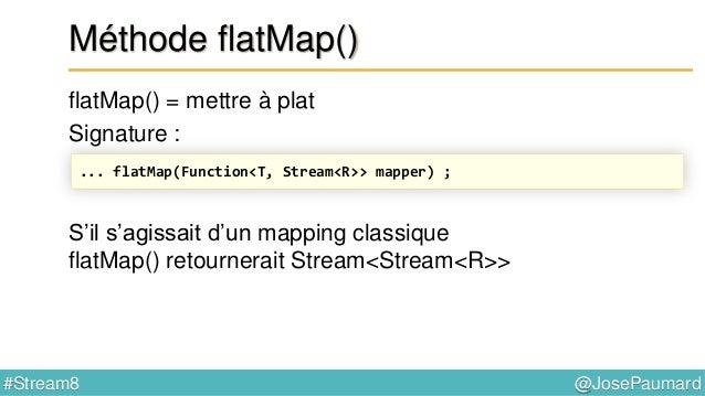 @JosePaumard#Stream8 Méthode flatMap() flatMap() = mettre à plat Signature : Mais il s'agit d'un flatMap ! Et le flatMap m...