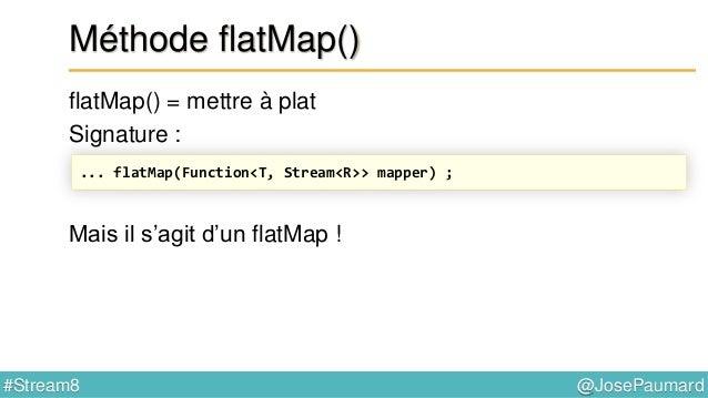 @JosePaumard#Stream8 Méthode flatMap() flatMap() = mettre à plat Signature : Retourne un stream, donc opération intermédia...