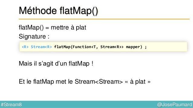 @JosePaumard#Stream8 Bilan sur Stream On a 3 types de méthodes : - forEach() : consomme - peek() : regarde et passe à un c...