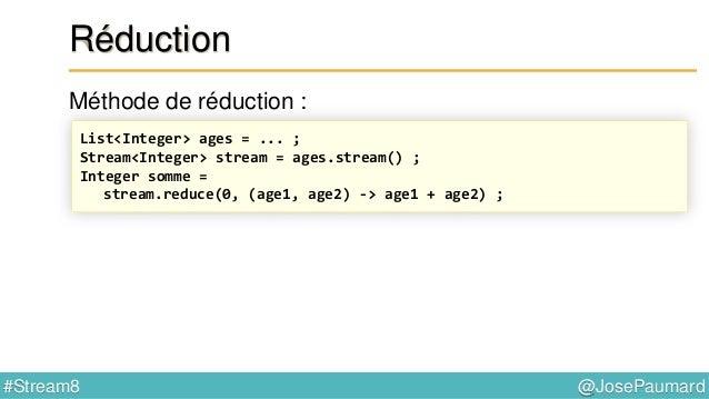 @JosePaumard#Stream8 Réduction Doit être associative… Reducer r1 = (i1, i2) -> i1 + i2 ; // ok Reducer r2 = (i1, i2) -> i1...