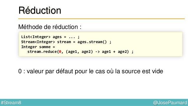 @JosePaumard#Stream8 Type de retour pour la réduction Quelle est alors le type de retour pour max() ? List<Integer> ages =...