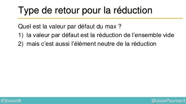 @JosePaumard#Stream8 Type de retour pour la réduction Quelle est alors le type de retour pour max() ? Si on prend int, alo...