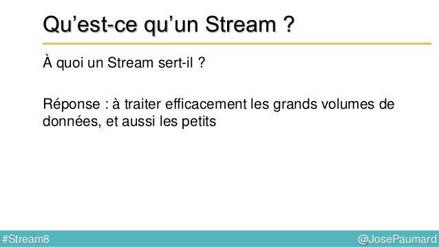 @JosePaumard#Stream8 Qu'est-ce qu'un Stream ? Que signifie efficacement ? Deux choses : 1) en parallèle, pour exploiter le...