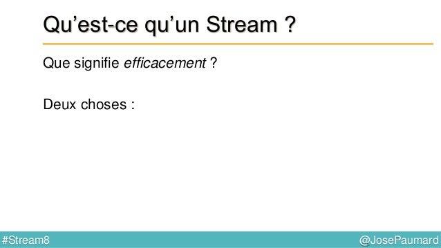 @JosePaumard#Stream8 Qu'est-ce qu'un Stream ? Pourquoi une collection ne peut-elle constituer un Stream ?