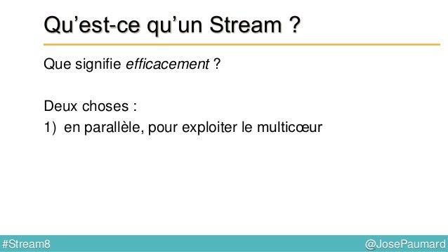 @JosePaumard#Stream8 Qu'est-ce qu'un Stream ? Pourquoi une collection ne peut-elle constituer un Stream ? Il y a des argum...