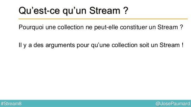 @JosePaumard#Stream8 Qu'est-ce qu'un Stream ? Pourquoi une collection ne peut-elle constituer un Stream ? Deux raisons : 1...