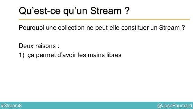 @JosePaumard#Stream8 Donc : qu'est-ce qu'un Stream ? Réponses : 1) un objet qui sert à définir des opérations