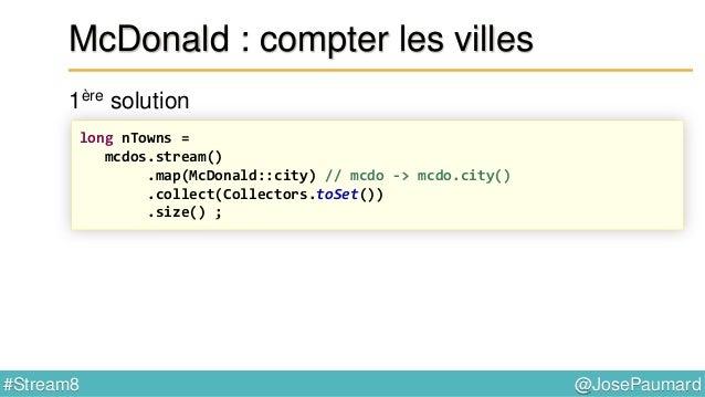 @JosePaumard#Stream8 McDonald : la ville qui en a le plus Tri de l'ensemble des paires clés / valeurs List<Map.Entry<Strin...