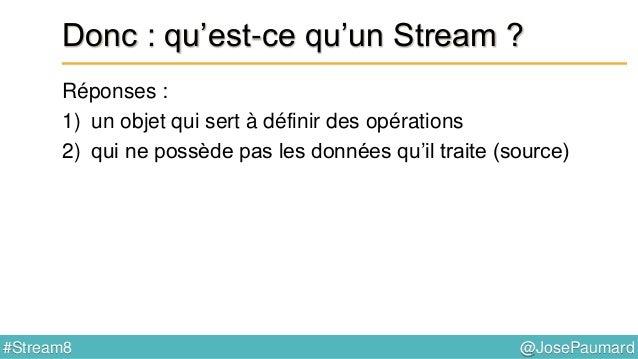 @JosePaumard#Stream8 Donc : qu'est-ce qu'un Stream ? Réponses : 1) un objet qui sert à définir des opérations 2) qui ne po...