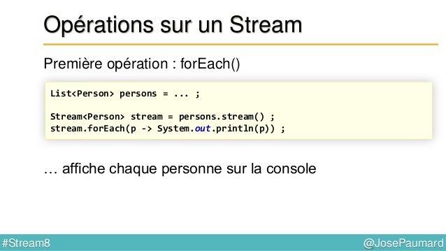 @JosePaumard#Stream8 Opération forEach() Première opération : forEach() forEach() : prend un Consumer<T> en paramètre @Fun...
