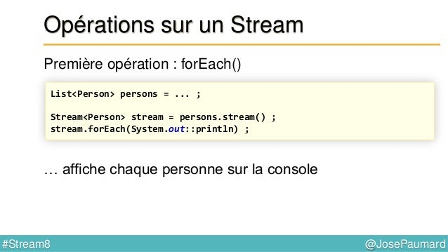 @JosePaumard#Stream8 Opération forEach() Première opération : forEach() forEach() : prend un Consumer<T> en paramètre Inte...