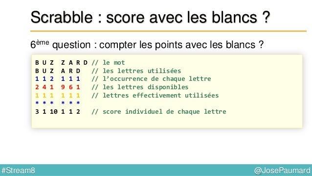 @JosePaumard#Stream8 Scrabble : et sur le plateau de jeu ? 7ème question : « lettre compte double » ? List<Integer> list =...