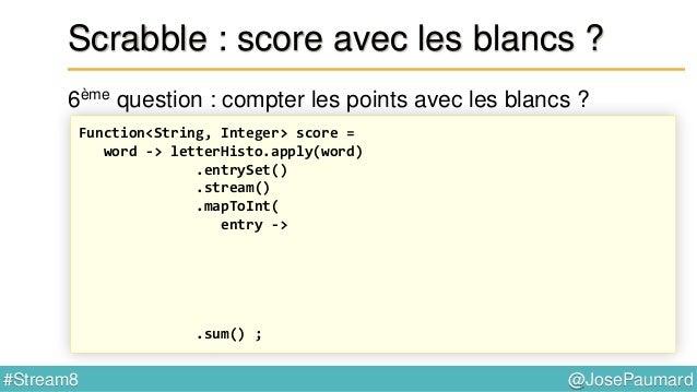 @JosePaumard#Stream8 Scrabble : et sur le plateau de jeu ? 7ème question : « lettre compte double » ? Function<String, Int...