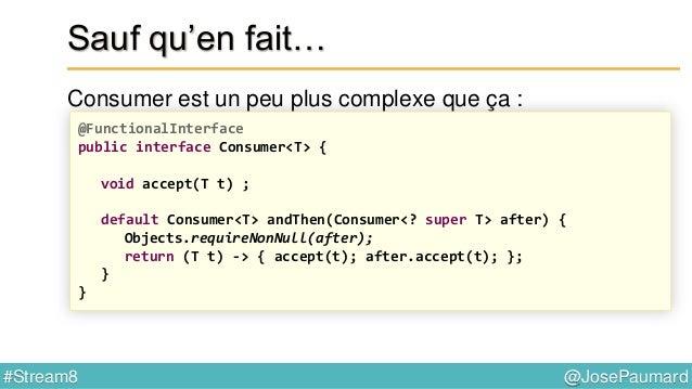 @JosePaumard#Stream8 Interface fonctionnelle = une interface qui ne possède qu'une seule méthode « peut » être annotée par...