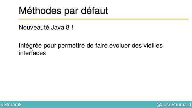 @JosePaumard#Stream8 Méthodes par défaut Quid de l'héritage multiple ? On a déjà l'héritage multiple en Java ! public fina...