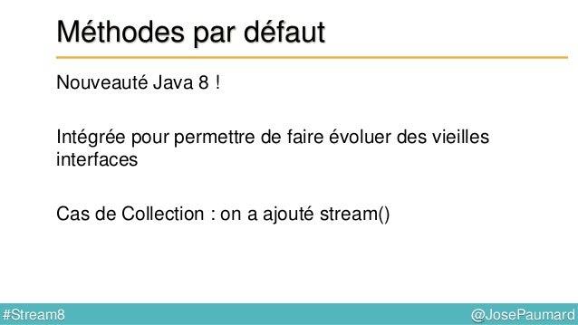 @JosePaumard#Stream8 Méthodes par défaut Quid de l'héritage multiple ? On a déjà l'héritage multiple en Java ! On a l'héri...