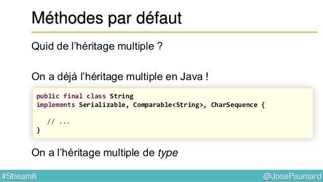 @JosePaumard#Stream8 Méthodes par défaut Java 8 amène l'héritage multiple d'implémentation Ce que l'on n'a pas, c'est l'hé...