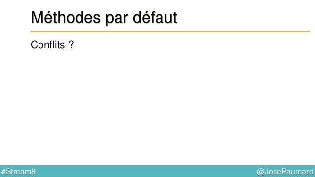 @JosePaumard#Stream8 Méthodes par défaut Conflit : erreur de compilation ! public class A implements B, C { } public inter...