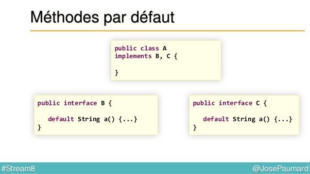 @JosePaumard#Stream8 Méthodes par défaut 1) La classe gagne ! public class A implements B, C { public String a() {...} } p...