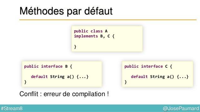 @JosePaumard#Stream8 Méthodes par défaut 1) La classe gagne ! public class A implements B, C { public String a() { B.super...
