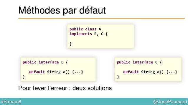 @JosePaumard#Stream8 Méthodes par défaut 2) Le plus spécifique gagne ! public class A implements B, C { } public interface...