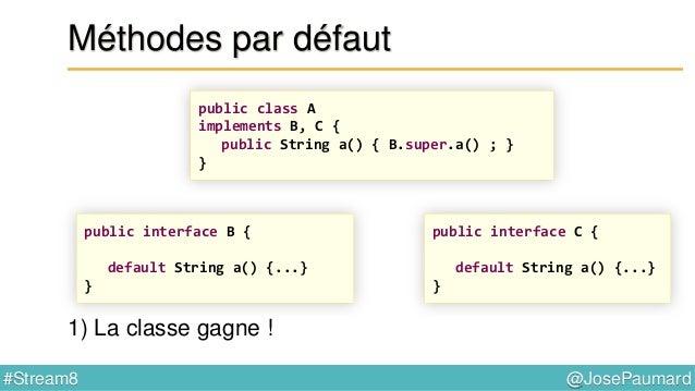 @JosePaumard#Stream8 Méthodes par défaut Conflits ? oui… 2 règles pour les gérer : 1) La classe gagne !