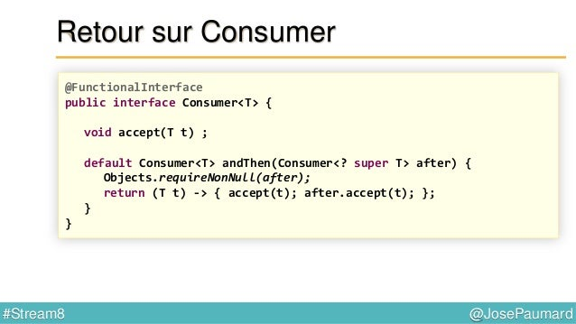 @JosePaumard#Stream8 Retour sur Consumer List<String> liste = new ArrayList<>() ; Consumer<String> c1 = liste::add ; Consu...