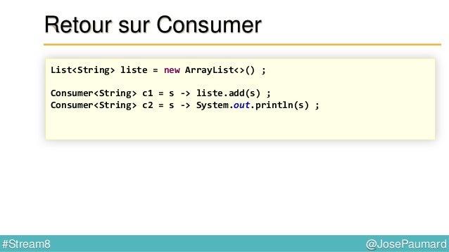 @JosePaumard#Stream8 Retour sur Consumer Attention à la concurrence ! List<String> resultat = new ArrayList<>() ; List<Per...