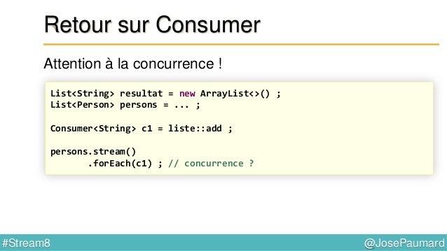 @JosePaumard#Stream8 Retour sur Consumer Problème : forEach() ne retourne rien List<String> resultat = new ArrayList<>() ;...