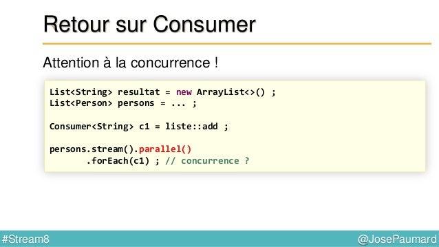 @JosePaumard#Stream8 Retour sur Consumer Peek à la rescousse ! List<String> resultat = new ArrayList<>() ; List<Person> pe...
