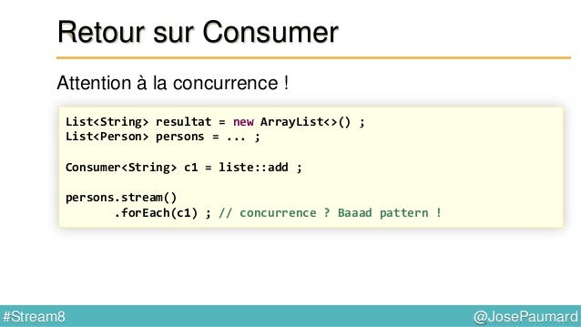@JosePaumard#Stream8 Retour sur Stream Donc on a : - une méthode forEach(Consumer) - une méthode peek(Consumer)