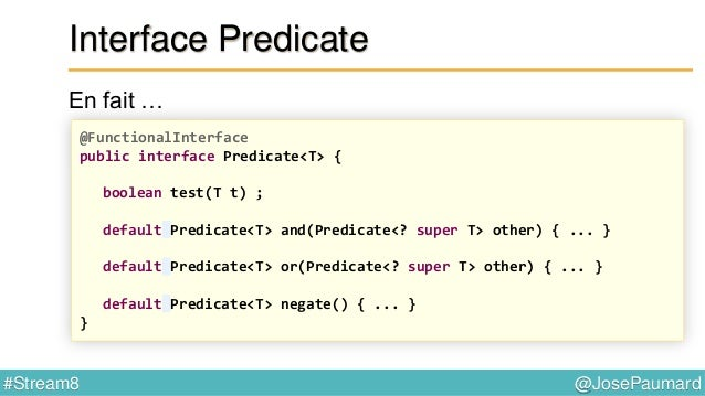 @JosePaumard#Stream8 Interface Predicate : patterns Predicate<Integer> p1 = i -> i > 20 ; Predicate<Integer> p2 = i -> i <...