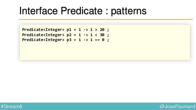 @JosePaumard#Stream8 Interface Predicate En fait (bis) … @FunctionalInterface public interface Predicate<T> { boolean test...