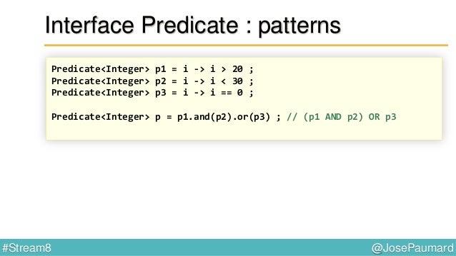 @JosePaumard#Stream8 Interface Predicate static <T> Predicate<T> isEqual(Object o) { return t -> o.equals(t) ; }