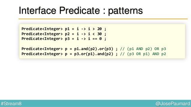 @JosePaumard#Stream8 Interface Predicate En fait : static <T> Predicate<T> isEqual(Object o) { return t -> o.equals(t) ; }...