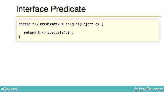"@JosePaumard#Stream8 Interface Predicate : patterns Predicate<String> p = Predicate.isEqual(""deux"") ;"